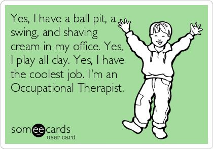 Yes, I have a ball pit, a swing, and shaving cream in my office. Yes, I play all day. Yes, I have the coolest job. I'm an Occupational Therapist.