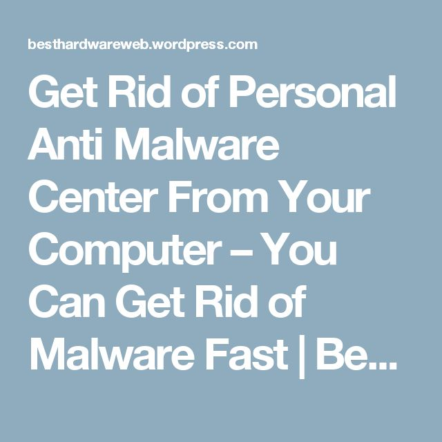 Get Rid of Personal Anti Malware Center From Your Computer – You Can Get Rid of Malware Fast   Best Hardware