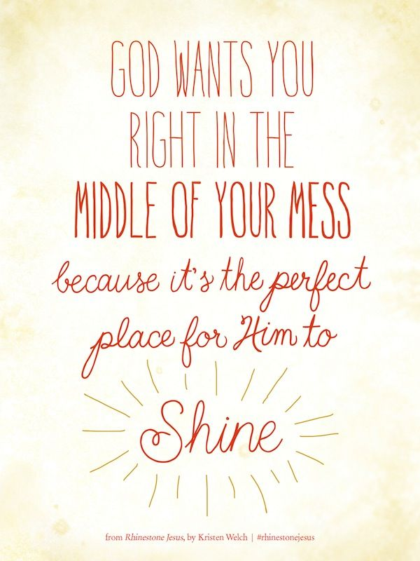 God wants you right in the middle of your mess, because it's the perfect place for Him to SHINE! God wants all the glory he gives you a mess so you will praise him and ask him for help.