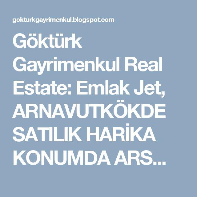 Göktürk Gayrimenkul Real Estate: Emlak Jet, ARNAVUTKÖKDE SATILIK HARİKA KONUMDA ARS...