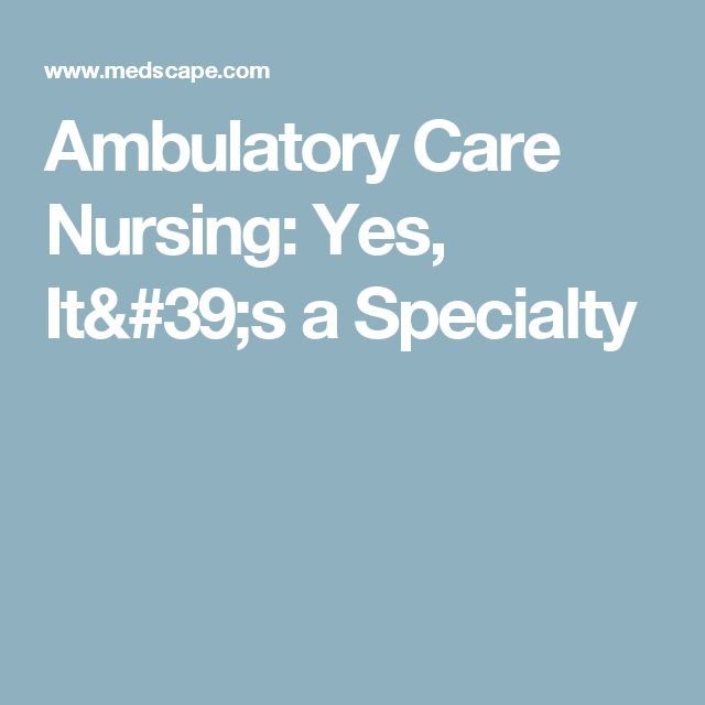 Ambulatory Care Nursing: Yes, It's a Specialty