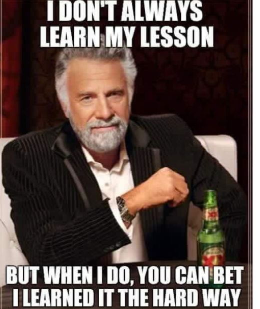I don't always learn my lesson,but when I do,you can bet,I learned it the hard way,meme