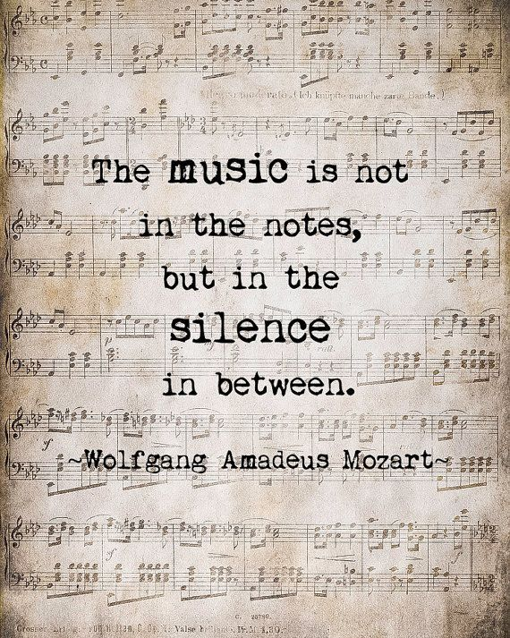 """""""The music is not in the notes, but in the silence in between.""""- Mozart"""