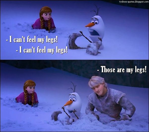 Frozen Quote - Olaf: I can't feel my legs! I can't feel my legs! Kristoff: Those are my legs!