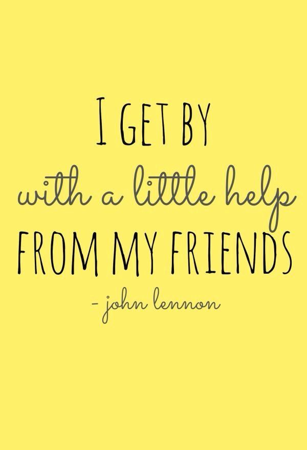 I get by with a little help from my friends - John Lennon