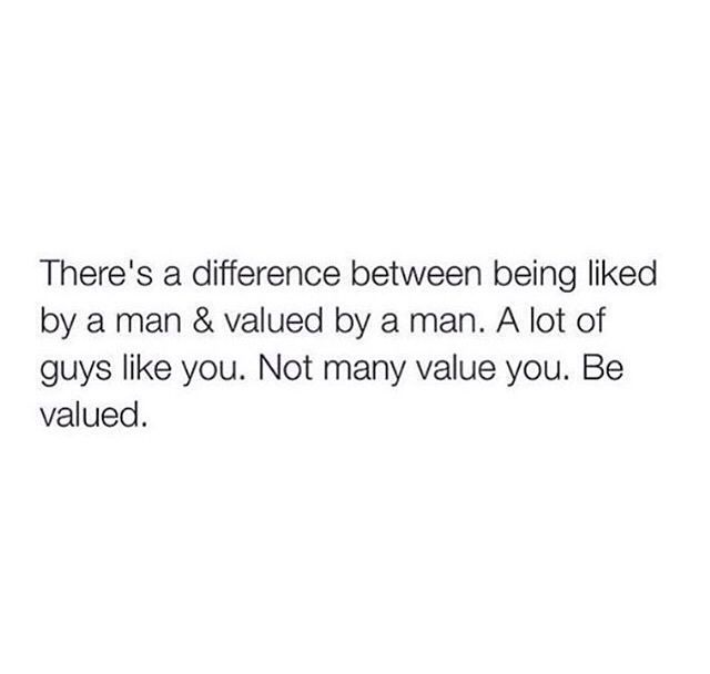 There's a difference between being liked by a man & valued by a man. A lot of guys like you. Not many value you. Be valued.