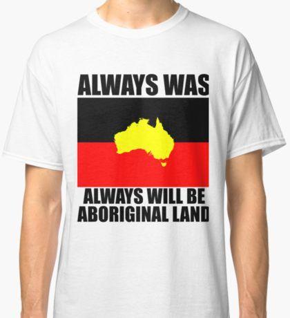 Aboriginal Flag - Always was Always will be Aboriginal Land Classic T-Shirt