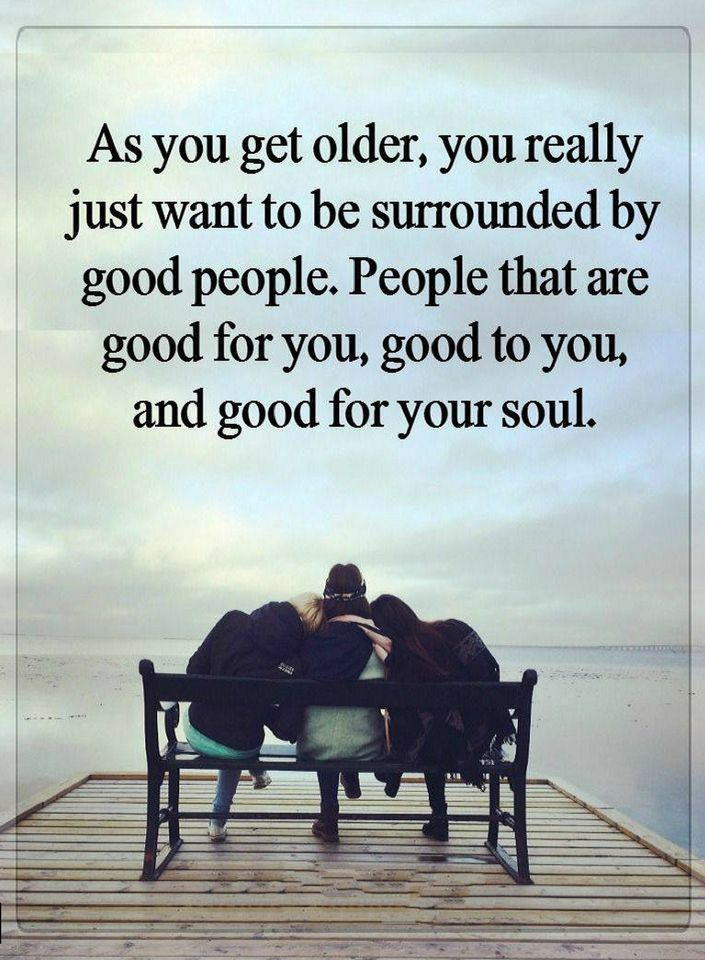 Quotes As you get older, you really just want to be surrounded by good people. People that are good for you, good to you, and good for your soul.