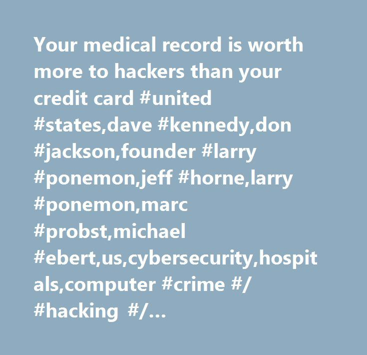 Your medical record is worth more to hackers than your credit card #united #states,dave #kennedy,don #jackson,founder #larry #ponemon,jeff #horne,larry #ponemon,marc #probst,michael #ebert,us,cybersecurity,hospitals,computer #crime #/ #hacking #/ #cybercrime,healthcare #facilities #and #services #(trbc),company #news,health #/ #medicine,crime,technology #(trbc),major #news,graphics,internet #/ #world #wide #web,enterprise #reporting,regulation,healthcare #(trbc),united #states…