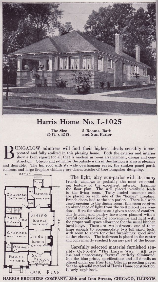 Plan L-1025 1918 HARRIS BROS. COMPANY OF CHICAGO This bungalow has the economies expected of a rectangular-shaped house but tops the design off with a modern hipped roof and ribbon windows. Amenities include two bedrooms and a bath, a vestibule for those home buyers who prefer the nominal formality of a transition to the inner sanctum of their home, and a sun porch.
