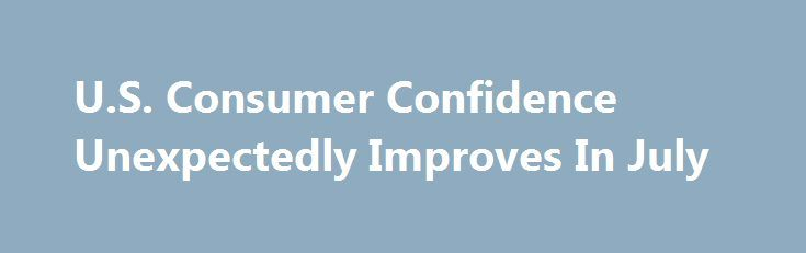 U.S. Consumer Confidence Unexpectedly Improves In July http://betiforexcom.livejournal.com/26776764.html  Consumer confidence in the U.S. unexpectedly improved in the month of July, according to a report released by the Conference Board on Tuesday.The post U.S. Consumer Confidence Unexpectedly Improves In July appeared first on Forex news - Binary options. http://betiforex.com/u-s-consumer-confidence-unexpectedly-improves-in-july/