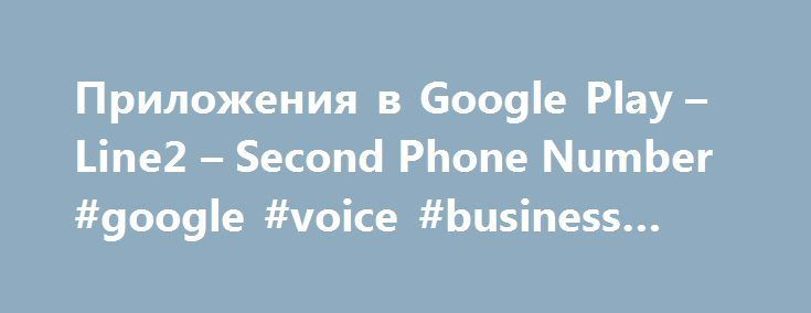 Приложения в Google Play – Line2 – Second Phone Number #google #voice #business #line http://liberia.nef2.com/%d0%bf%d1%80%d0%b8%d0%bb%d0%be%d0%b6%d0%b5%d0%bd%d0%b8%d1%8f-%d0%b2-google-play-line2-second-phone-number-google-voice-business-line/  # Перевести описание на Русский с помощью Google Переводчика? Перевести на Английский Описание Line2 is your second number that works on your Android phone, tablets, laptops and watches as a full-featured business phone system, designed for mobile…