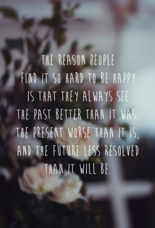 """""""The reason people find it hard to be happy is that they always see the past better than it was, the present worse than it is, and the future less resolved than it will be."""""""