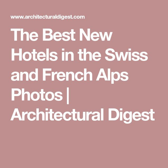 The Best New Hotels in the Swiss and French Alps Photos | Architectural Digest