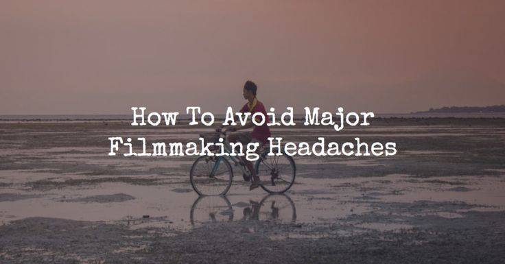 How To Avoid Major Filmmaking Headaches