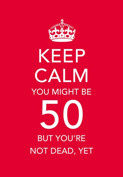 Keep calm 50th Birthday  My dad just turned 48 last week. Keeping this for 2014. I will be in college till then so no way he can kill me then.