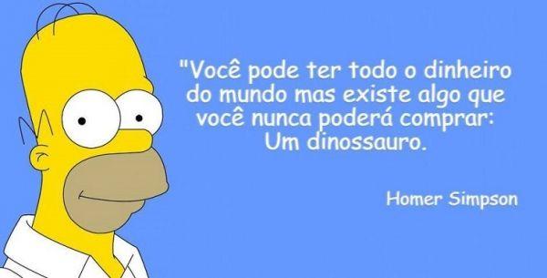 Você pode ter todo o dinheiro do mundo, mas existe algo que você nunca poderá comprar: um dinossauro. - Homer Simpson (Frases para Face)