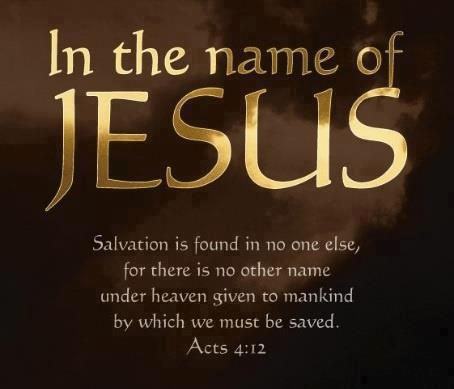 """Acts 4:12 There is salvation in no one else! God has given no other name under heaven by which we must be saved."""""""