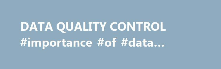 DATA QUALITY CONTROL #importance #of #data #quality http://oklahoma-city.remmont.com/data-quality-control-importance-of-data-quality/  # Department of Statistics, University of South Carolina, Columbia, SC 29208 Abstract. Some basic concepts and strategies for data quality are discussed, specifically: management philosophies; outlier detection for the purpose of elimination of data contamination; keypunch errors; illegal data filter programs; detection of outliers in samples; and detection…