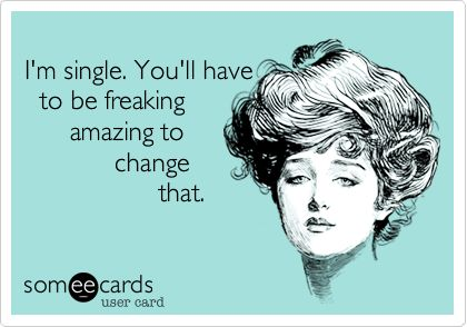 I'm single. You'll have to be freaking amazing to change that.: Life Motto, Agre, My Life, High Standards, Single Life, Well Said, Absolut, Alex Pettyfer, A Freakin Men'S