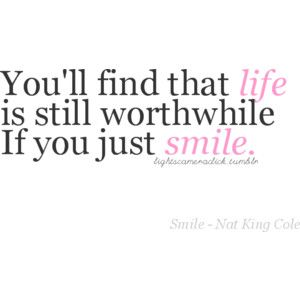 You'll find that life is still worthwhile if you just smile