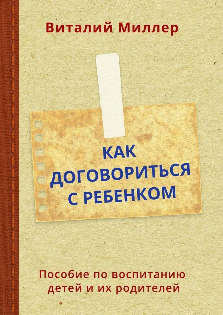Купить книгу Как договориться сребенком. Пособие по воспитанию детей и их родителей Виталия Миллера. Сумма: 200.00 руб.