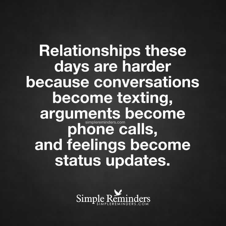 Relationships are hard these days Relationships these days are harder because conversations become texting, arguments become phone calls, and feelings become status updates. — Unknown Author