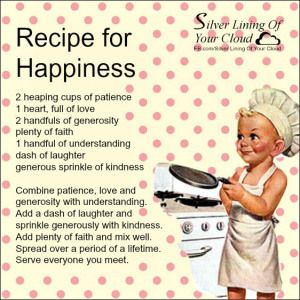 RECIPE FOR HAPPINESS by Deb Dykes  2 heaping cups of patience 1 heart, full of love 2 handfuls of generosity plenty of faith 1 handful of understanding dash of laughter generous sprinkle of kindness  Combine patience, love and generosity with understanding. Add a dash of laughter and sprinkle generously with kindness. Add plenty of faith and mix well. Spread over a period of a lifetime. Serve everyone you meet...._More fantastic quotes on: http://silverliningofyourcloud.wordpress.com/