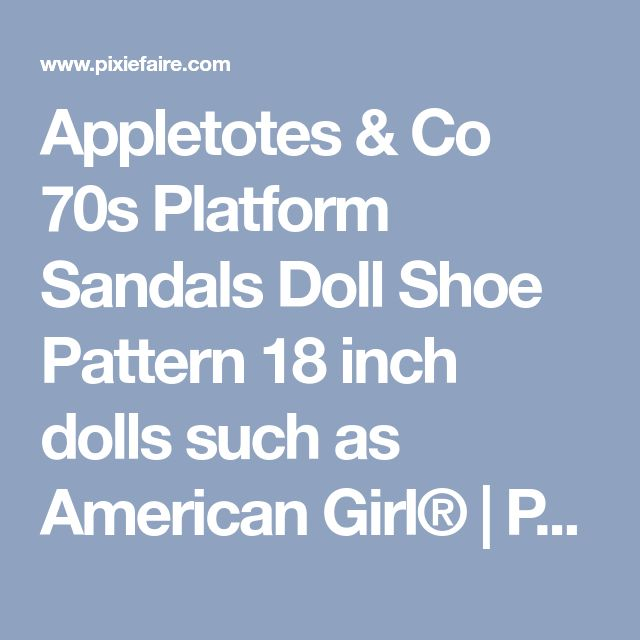 Appletotes & Co 70s Platform Sandals Doll Shoe Pattern 18 inch dolls such as American Girl® | Pixie Faire