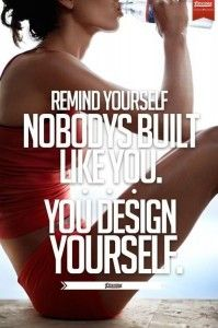 Remind Yourself NOBODY'S BUILT     LIKE YOU. YOU DESIGN YOURSELF.