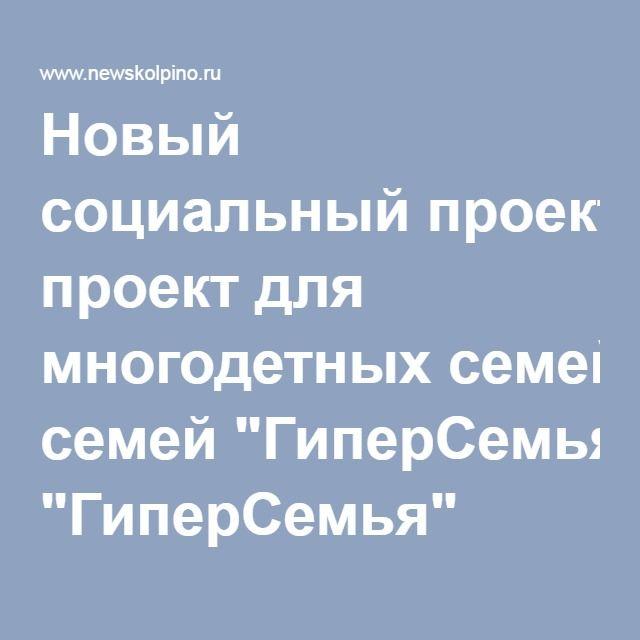 """Новый социальный проект для многодетных семей """"ГиперСемья"""""""