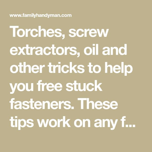 Torches, screw extractors, oil and other tricks to help you free stuck fasteners. These tips work on any fasteners in your home, automobiles and lawn mowers. So stop dealing with problem nuts, bolts and screws and make life easy on yourself with these time-tested tricks.