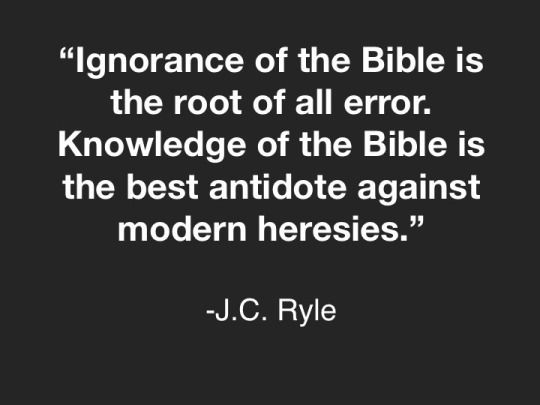 """If we would not be carried about by """" divers and strange doctrines,"""" we must remember the words of our Lord Jesus Christ: """"Search the Scriptures."""" Ignorance of the Bible is the root of all error. Knowledge of the Bible is the best antidote against modern heresies.... John Charles Ryle"""