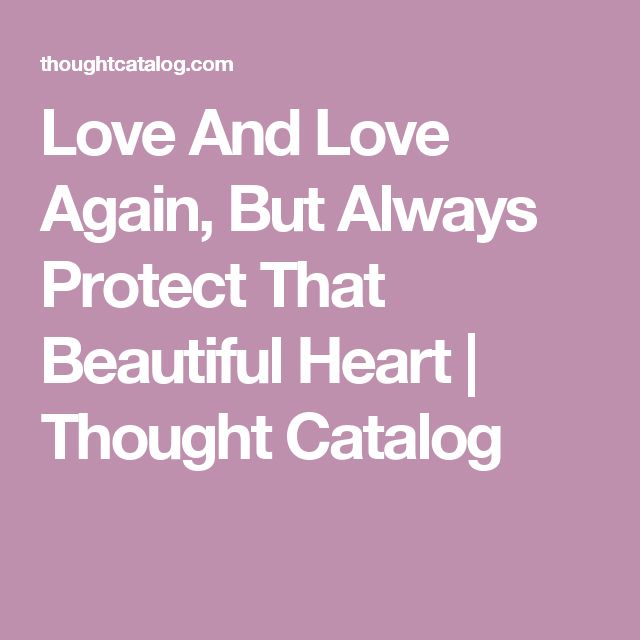 Love And Love Again, But Always Protect That Beautiful Heart | Thought Catalog