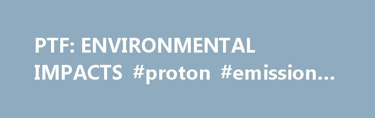PTF: ENVIRONMENTAL IMPACTS #proton #emission #tomography http://pet.remmont.com/ptf-environmental-impacts-proton-emission-tomography/  PTF: ENVIRONMENTAL IMPACTS Pollution and hazards from manufacturing The most obvious form of pollution associated with plastic packaging is wasted plastic sent to landfills. Plastics are very stable and therefore stay in the environment a long time after they are discarded, especially if they are shielded from direct sunlight by being buried in landfills…