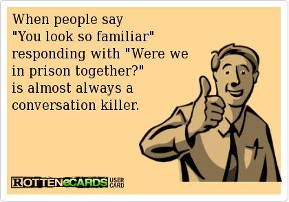 You look so Familiar  Weren't we in prison together  Ecard, funny, lol, lmao, lmfao, humor
