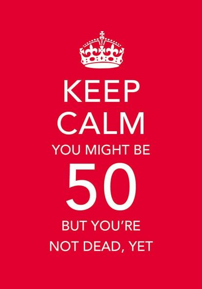 keep calm  you might be 50 but you u0026 39 re not dead yet