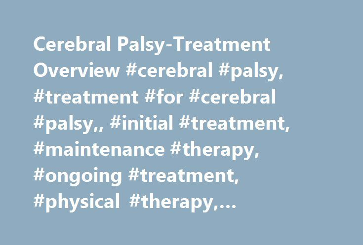 Cerebral Palsy-Treatment Overview #cerebral #palsy, #treatment #for #cerebral #palsy,, #initial #treatment, #maintenance #therapy, #ongoing #treatment, #physical #therapy, #physiotherapy, #pt http://design.nef2.com/cerebral-palsy-treatment-overview-cerebral-palsy-treatment-for-cerebral-palsy-initial-treatment-maintenance-therapy-ongoing-treatment-physical-therapy-physiotherapy-pt/  # Cerebral Palsy – Treatment Overview Even though CP can't be cured, a variety of treatments can help people…