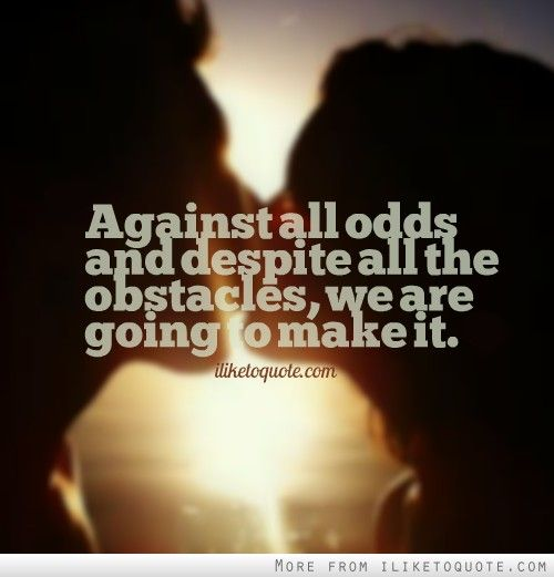 Against all odds and despite all the obstacles, we are going to make it. - iLiketoquote.com