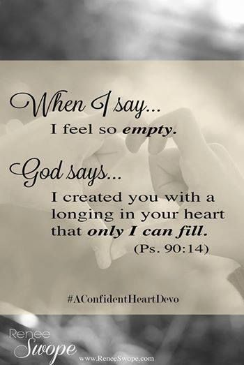 """When we say: I feel so empty. God says: I created you with a longing for My Love that only I can fill."" (Ps. 90:14)"