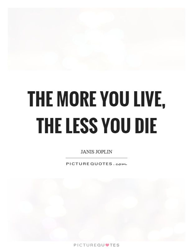 The more you live, the less you die Janis Joplin #Quotes