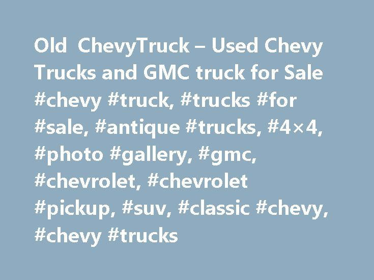 """Old ChevyTruck – Used Chevy Trucks and GMC truck for Sale #chevy #truck, #trucks #for #sale, #antique #trucks, #4×4, #photo #gallery, #gmc, #chevrolet, #chevrolet #pickup, #suv, #classic #chevy, #chevy #trucks http://el-paso.remmont.com/old-chevytruck-used-chevy-trucks-and-gmc-truck-for-sale-chevy-truck-trucks-for-sale-antique-trucks-4x4-photo-gallery-gmc-chevrolet-chevrolet-pickup-suv-classic-chevy-chev/  # """"WE LOVE OLD CHEVY TRUCK!"""" Testimonials: """"I can't believe it but my 57 chevy truck…"""