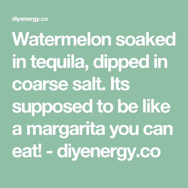 Watermelon soaked in tequila, dipped in coarse salt. Its supposed to be like a margarita you can eat! - diyenergy.co