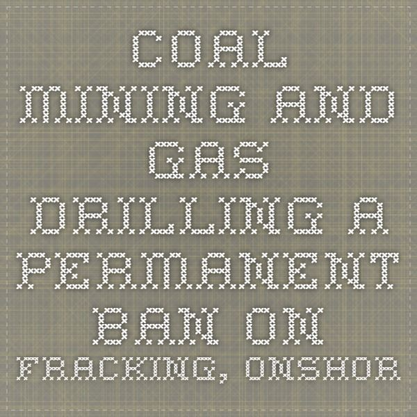 COAL MINING AND GAS DRILLING A PERMANENT BAN ON FRACKING, ONSHORE GAS AND NEW COAL MINES-The Greens
