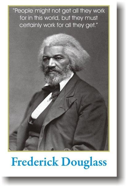 La gente no puede conseguir todo el trabajo en este mundo, pero que sin duda tienen que trabajar por todo lo que obtienen. - Frederick Douglass