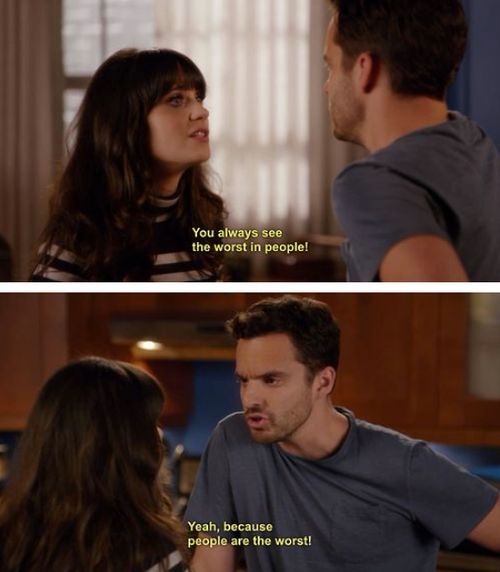 """""""You always see the worst in people"""" """"Yeah, because people are the worst."""" Jess and Nick- New Girl"""