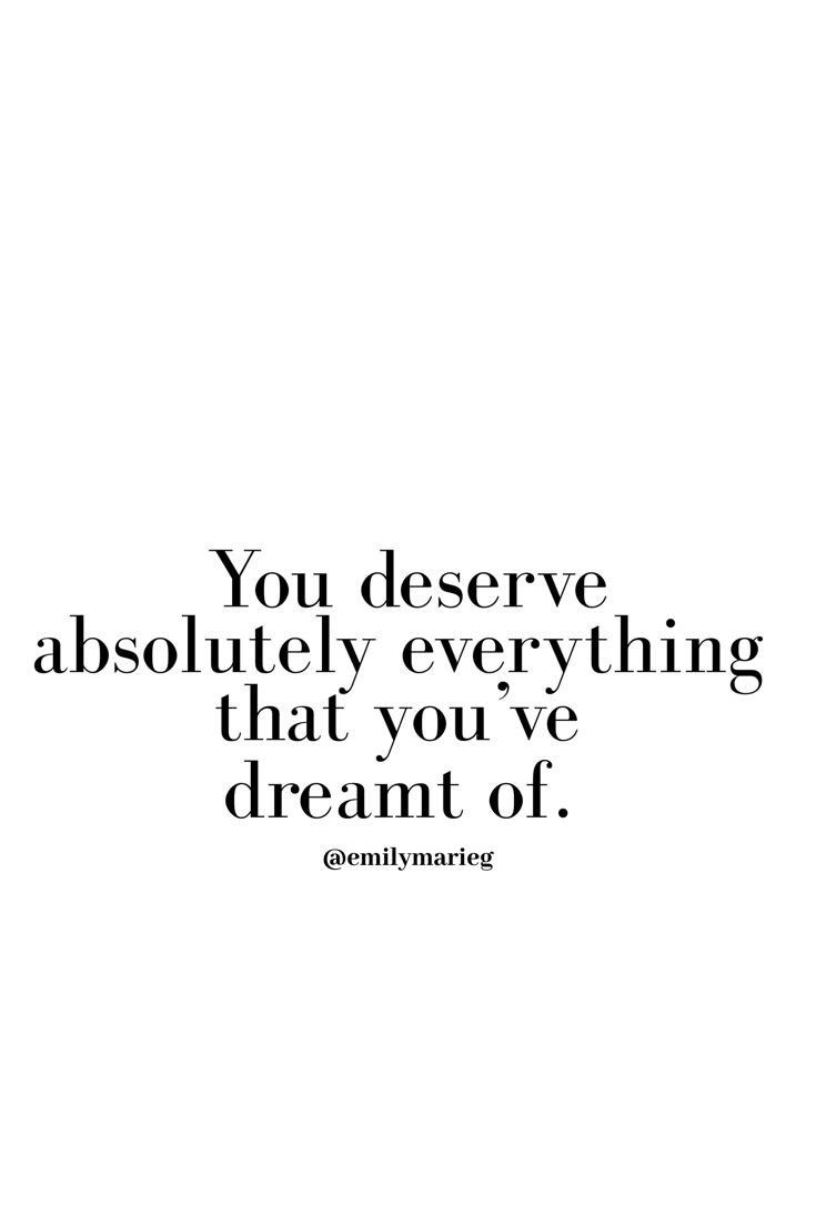 You Deserve Everything You Ve Ever Dreamed Of Dream It Make A Plan And Go After It With No Excuses Quotes To Live By Boss Quotes Words