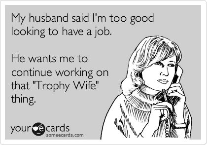 My husband said I'm too good looking to have a job. He wants me to continue working on that 'Trophy Wife' thing.