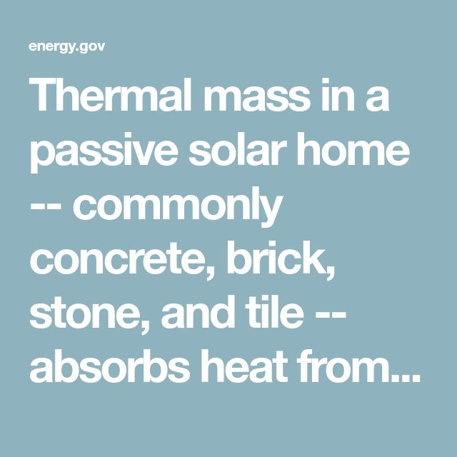 Thermal mass in a passive solar home -- commonly concrete, brick, stone, and tile -- absorbs heat from sunlight during the heating season and absorbs heat from warm air in the house during the cooling season