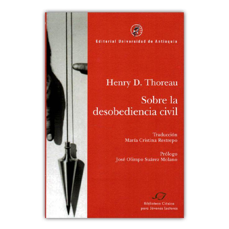 Sobre la desobediencia civil – Henry D. Thoreau – Editorial Universidad de Antioquia www.librosyeditores.com Editores y distribuidores.